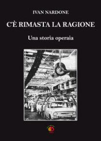 """Presentazione del romanzo di IVAN NARDONE """"C'È RIMASTA LA RAGIONE - Una storia operaia"""""""